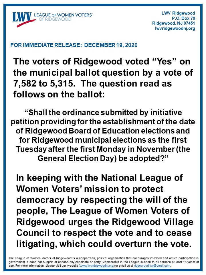 "photo of text which reads, The voters of Ridgewood voted ""Yes"" on the municipal ballot question by a vote of 7,582 to 5,315. The question read as follows on the ballot: ""Shall the ordinance submitted by initiative petition for the establishment of the date of Ridgewood Board of Education elections and for Ridgewood municipal elections as the first Tuesday after the first Monday in November (the General Election Day) be adopted?"" In keeping with the National League of Women Voters' mission to protect democracy by respecting the will of the people, The League of Women Voters of Ridgewood urges the Ridgewood Village Council to respect the vote and to cease litigating, which could overturn the vote."